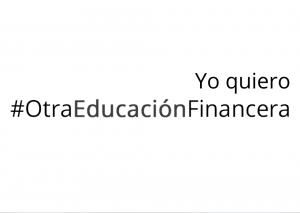 Yo quiero #OtraEducacionFinanciera